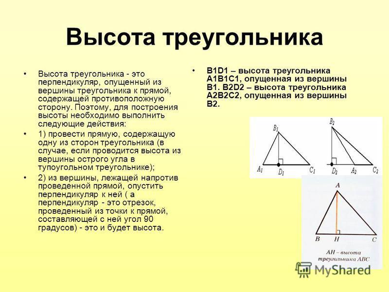 Высота треугольника Высота треугольника - это перпендикуляр, опущенный из вершины треугольника к прямой, содержащей противоположную сторону. Поэтому, для построения высоты необходимо выполнить следующие действия: 1) провести прямую, содержащую одну и