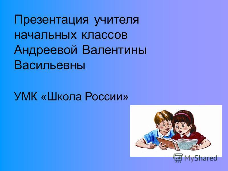 Презентация учителя начальных классов Андреевой Валентины Васильевны. УМК «Школа России»
