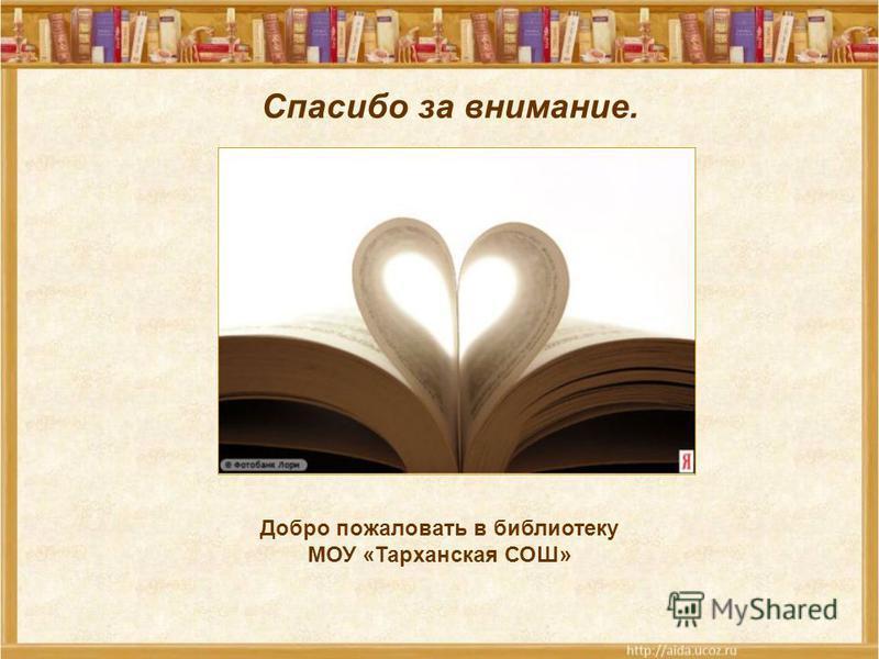 Спасибо за внимание. Добро пожаловать в библиотеку МОУ «Тарханская СОШ»
