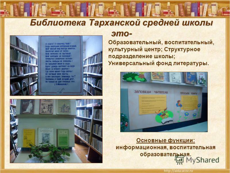 Библиотека Тарханской средней школы это- Образовательный, воспитательный, культурный центр; Структурное подразделение школы; Универсальный фонд литературы. Основные функции: информационная, воспитательная образовательная.