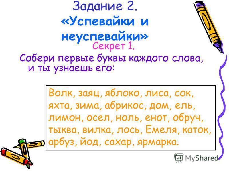 Задание 2. «Успевайки и неуспевайки» Секрет 1. Собери первые буквы каждого слова, и ты узнаешь его: Волк, заяц, яблоко, лиса, сок, яхта, зима, абрикос, дом, ель, лимон, осел, ноль, енот, обруч, тыква, вилка, лось, Емеля, каток, арбуз, йод, сахар, ярм