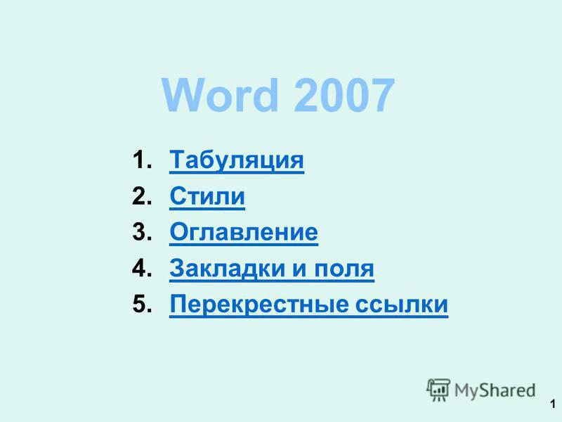 1 Word 2007 1. Табуляция Табуляция 2. Стили Стили 3. Оглавление Оглавление 4. Закладки и поля Закладки и поля 5. Перекрестные ссылки Перекрестные ссылки