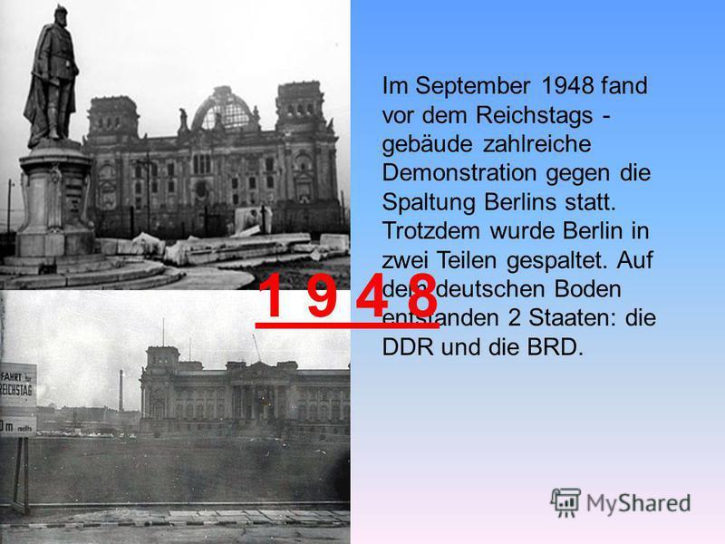 Im September 1948 fand vor dem Reichstags - gebäude zahlreiche Demonstration gegen die Spaltung Berlins statt. Trotzdem wurde Berlin in zwei Teilen gespaltet. Auf dem deutschen Boden entstanden 2 Staaten: die DDR und die BRD. 1 9 4 8