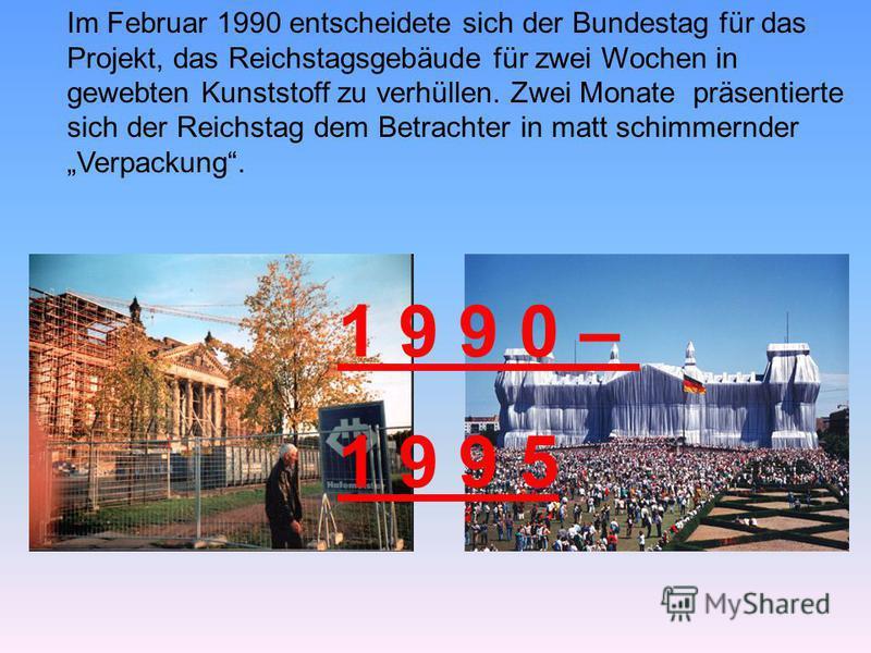 Im Februar 1990 entscheidete sich der Bundestag für das Projekt, das Reichstagsgebäude für zwei Wochen in gewebten Kunststoff zu verhüllen. Zwei Monate präsentierte sich der Reichstag dem Betrachter in matt schimmernder Verpackung. 1 9 9 0 – 1 9 9 5