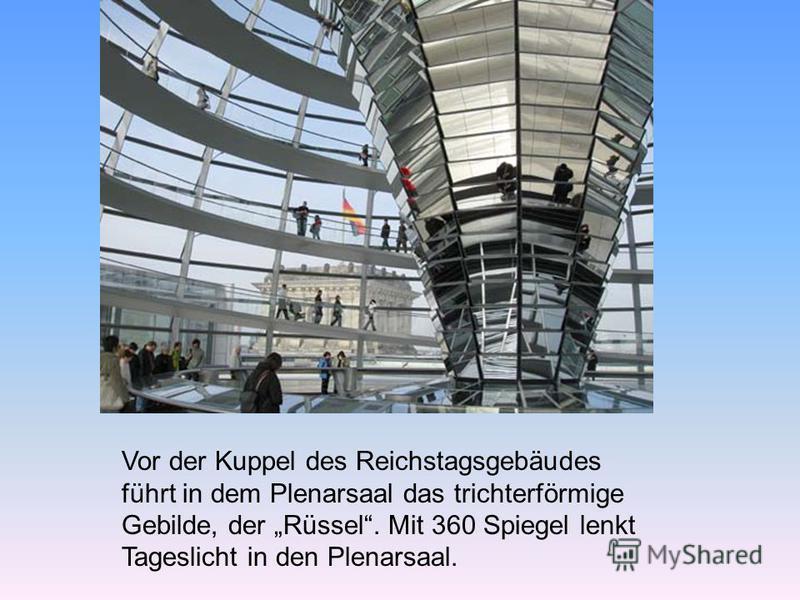 Vor der Kuppel des Reichstagsgebäudes führt in dem Plenarsaal das trichterförmige Gebilde, der Rüssel. Mit 360 Spiegel lenkt Tageslicht in den Plenarsaal.