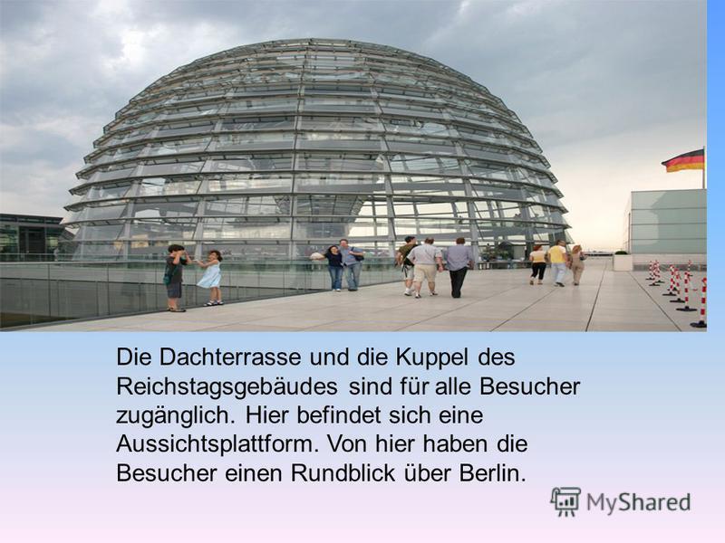 Die Dachterrasse und die Kuppel des Reichstagsgebäudes sind für alle Besucher zugänglich. Hier befindet sich eine Aussichtsplattform. Von hier haben die Besucher einen Rundblick über Berlin.