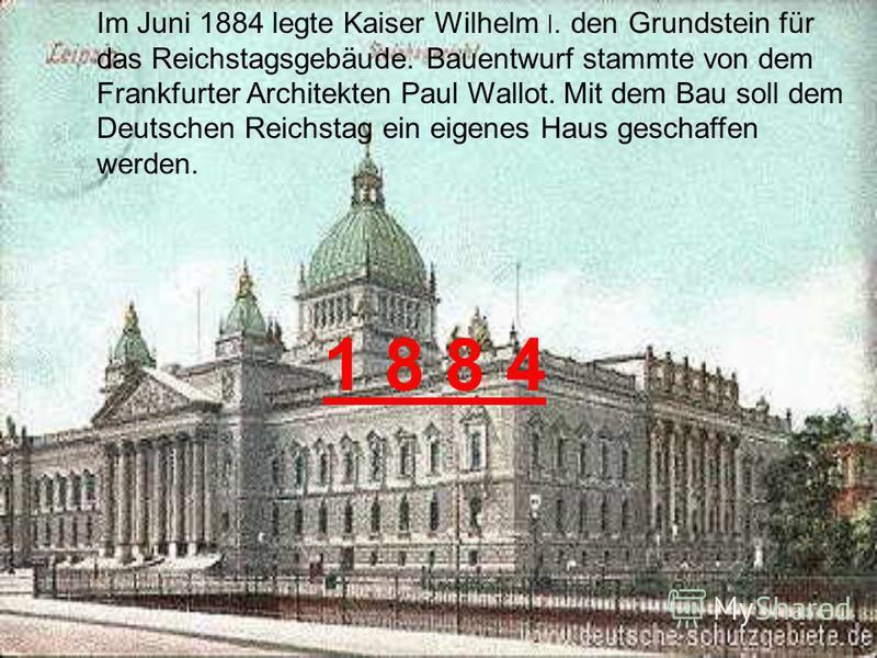 Im Juni 1884 legte Kaiser Wilhelm ׀. den Grundstein für das Reichstagsgebäude. Bauentwurf stammte von dem Frankfurter Architekten Paul Wallot. Mit dem Bau soll dem Deutschen Reichstag ein eigenes Haus geschaffen werden. 1 8 8 4