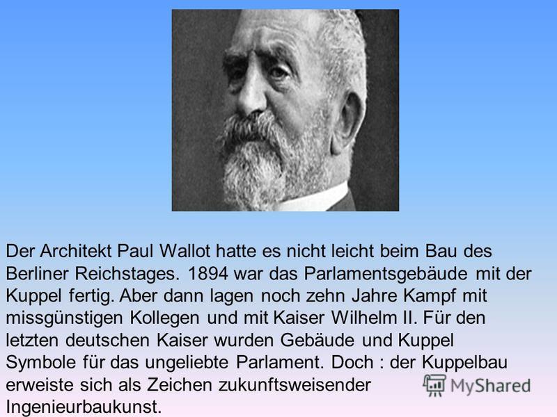 Der Architekt Paul Wallot hatte es nicht leicht beim Bau des Berliner Reichstages. 1894 war das Parlamentsgebäude mit der Kuppel fertig. Aber dann lagen noch zehn Jahre Kampf mit missgünstigen Kollegen und mit Kaiser Wilhelm II. Für den letzten deuts