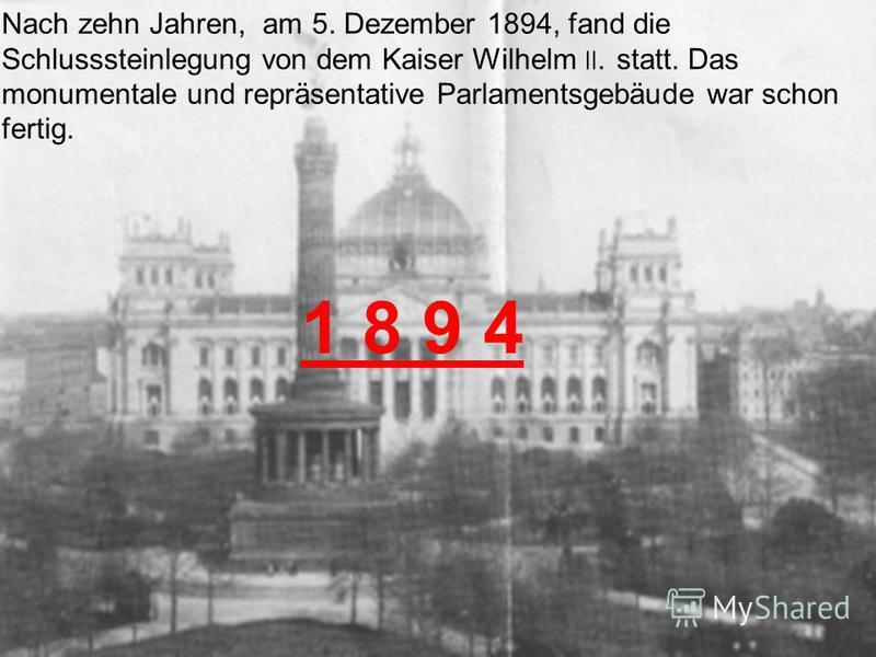 Nach zehn Jahren, am 5. Dezember 1894, fand die Schlusssteinlegung von dem Kaiser Wilhelm ׀׀. statt. Das monumentale und repräsentative Parlamentsgebäude war schon fertig. 1 8 9 4