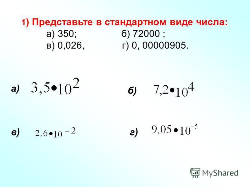 1 ) Представьте в стандартном виде числа: а) 350; б) 72000 ; в) 0,026, г) 0, 00000905. а) б) в)г)
