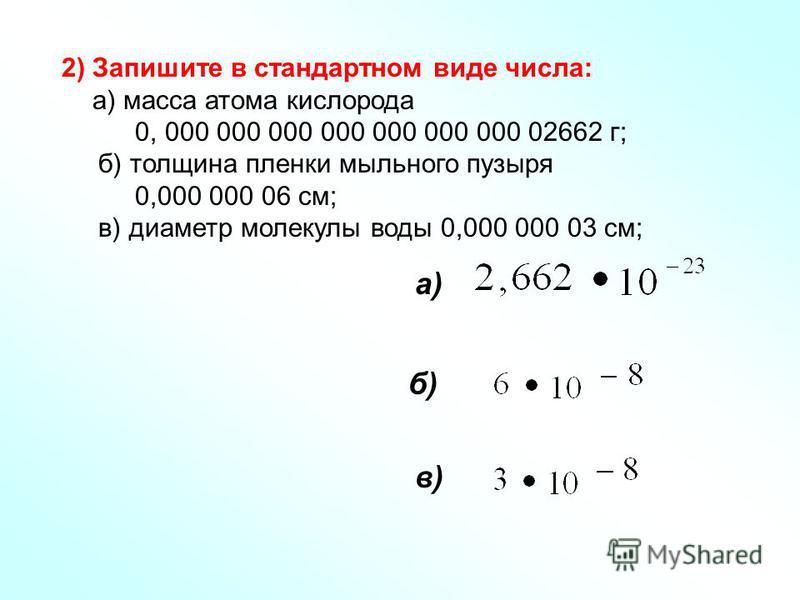 2) Запишите в стандартном виде числа: а) масса атома кислорода 0, 000 000 000 000 000 000 000 02662 г; б) толщина пленки мыльного пузыря 0,000 000 06 см; в) диаметр молекулы воды 0,000 000 03 см; в) б) а)