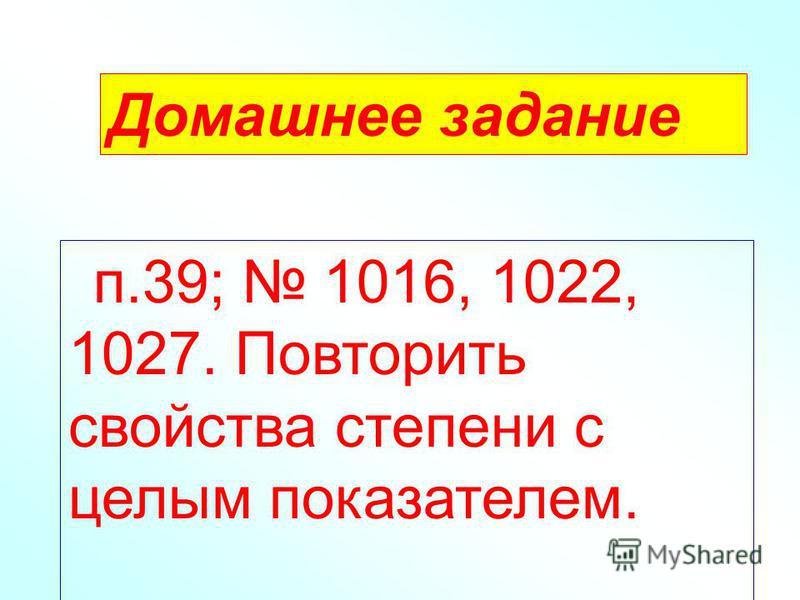 Домашнее задание п.39; 1016, 1022, 1027. Повторить свойства степени с целым показателем.