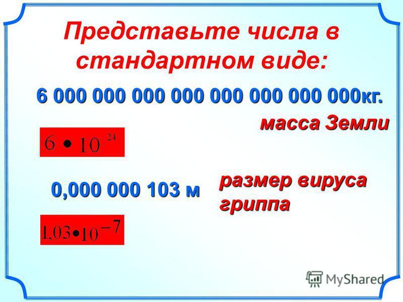 Представьте числа в стандартном виде: 6 000 000 000 000 000 000 000 000 кг. масса Земли 0,000 000 103 м размер вируса гриппа