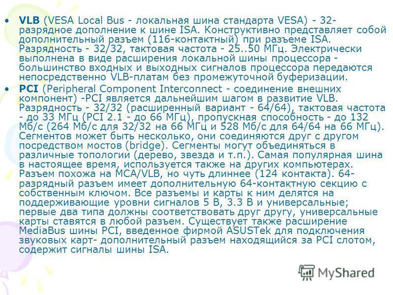 VLB (VESA Local Bus - локальная шина стандарта VESA) - 32- разрядное дополнение к шине ISA. Конструктивно представляет собой дополнительный разъем (116-контактный) при разъеме ISA. Разрядность - 32/32, тактовая частота - 25..50 МГц. Электрически выпо