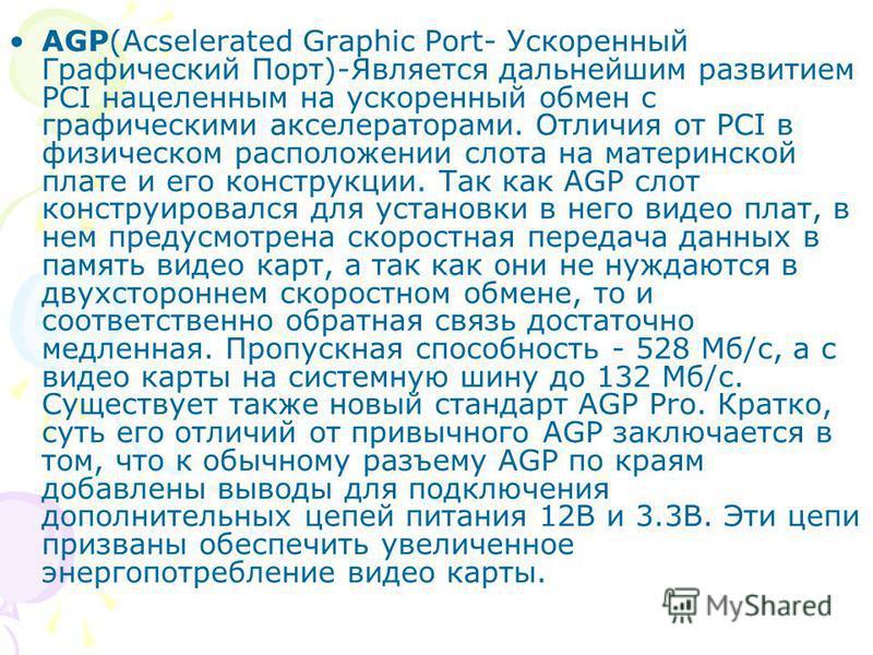 AGP(Acselerated Graphic Port- Ускоренный Графический Порт)-Является дальнейшим развитием PCI нацеленным на ускоренный обмен с графическими акселераторами. Отличия от PCI в физическом расположении слота на материнской плате и его конструкции. Так как
