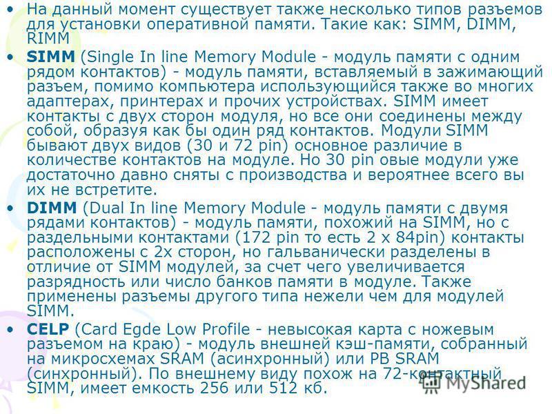 На данный момент существует также несколько типов разъемов для установки оперативной памяти. Такие как: SIMM, DIMM, RIMM SIMM (Single In line Memory Module - модуль памяти с одним рядом контактов) - модуль памяти, вставляемый в зажимающий разъем, пом