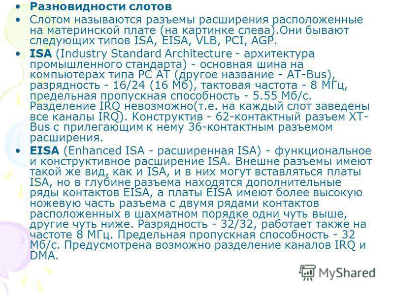Разновидности слотов Слотом называются разъемы расширения расположенные на материнской плате (на картинке слева).Они бывают следующих типов ISA, EISA, VLB, PCI, AGP. ISA (Industry Standard Architecture - архитектура промышленного стандарта) - основна