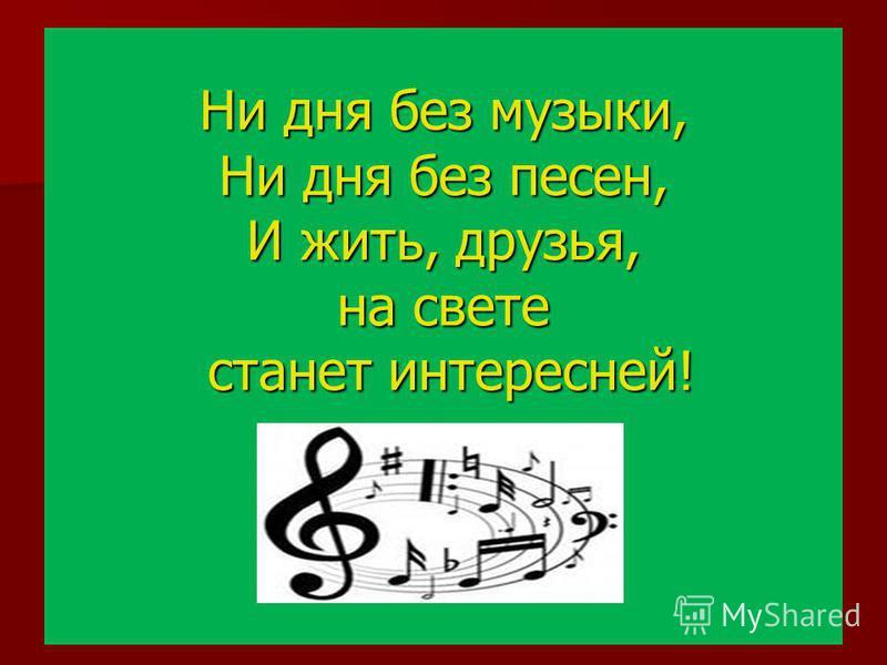 Ни дня без музыки, Ни дня без песен, И жить, друзья, на свете станет интересней!