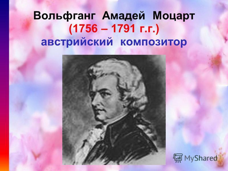 Вольфганг Амадей Моцарт (1756 – 1791 г.г.) австрийский композитор