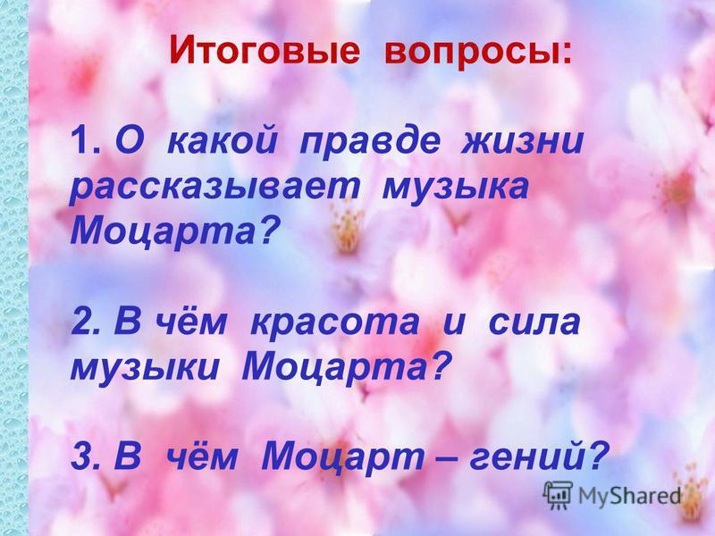 Итоговые вопросы: 1. О какой правде жизни рассказывает музыка Моцарта? 2. В чём красота и сила музыки Моцарта? 3. В чём Моцарт – гений?