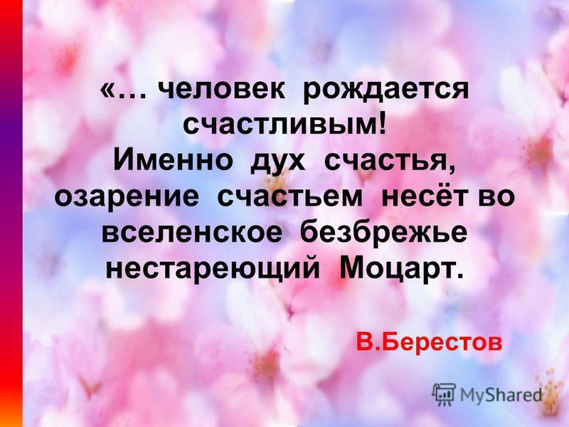 «… человек рождается счастливым! Именно дух счастья, озарение счастьем несёт во вселенское безбрежье нестареющий Моцарт. В.Берестов