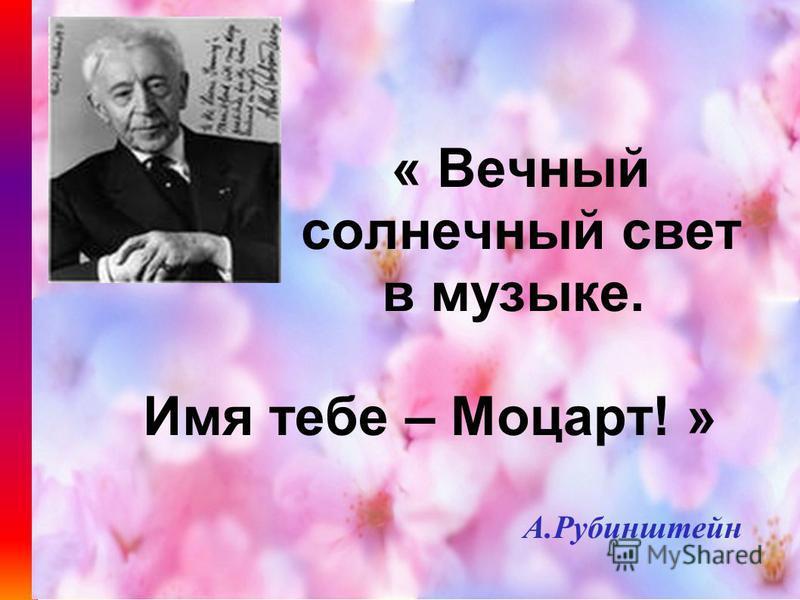 « Вечный солнечный свет в музыке. Имя тебе – Моцарт! » А.Рубинштейн