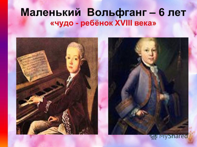 Маленький Вольфганг – 6 лет «чудо - ребёнок XVIII века»