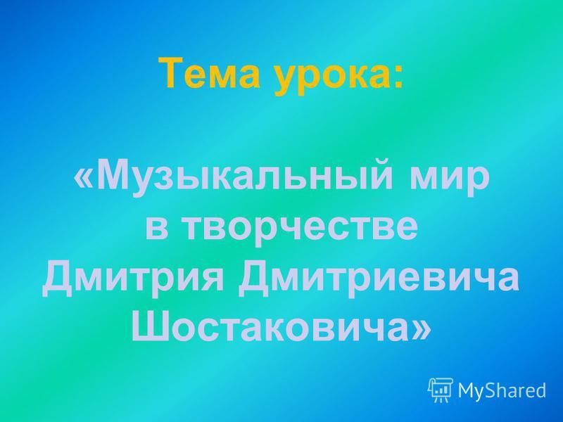 Тема урока: «Музыкальный мир в творчестве Дмитрия Дмитриевича Шостаковича»