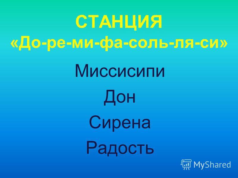 СТАНЦИЯ «До-ре-ми-фа-соль-ля-си» Миссисипи Дон Сирена Радость