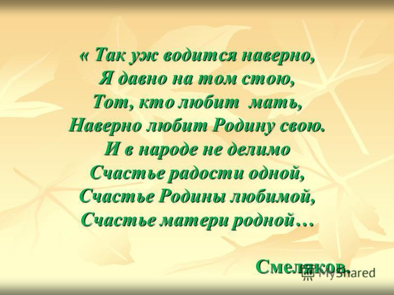 « Так уж водится наверно, Я давно на том стою, Тот, кто любит мать, Наверно любит Родину свою. И в народе не делимо Счастье радости одной, Счастье Родины любимой, Счастье матери родной… Смеляков.
