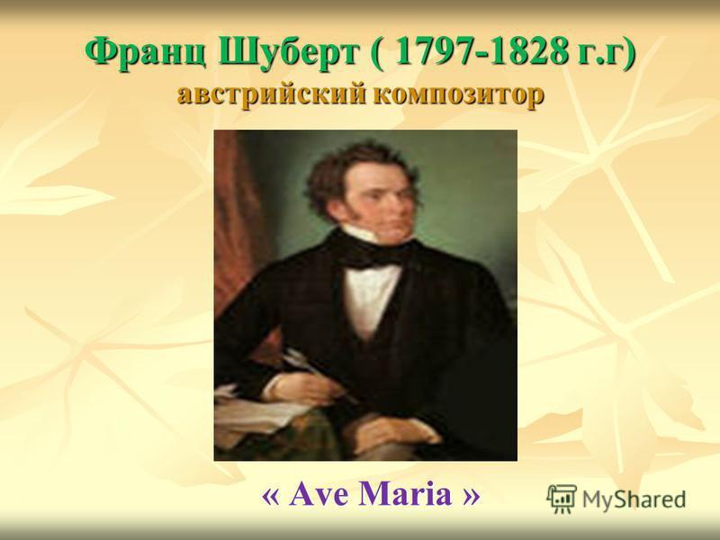 Франц Шуберт ( 1797-1828 г.г) австрийский композитор « Ave Maria »