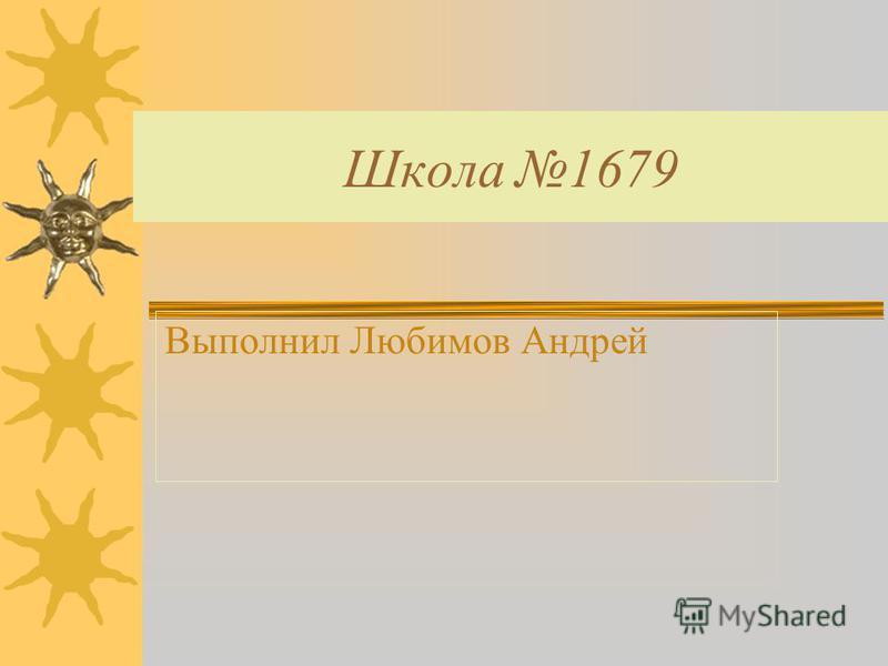 Школа 1679 Выполнил Любимов Андрей