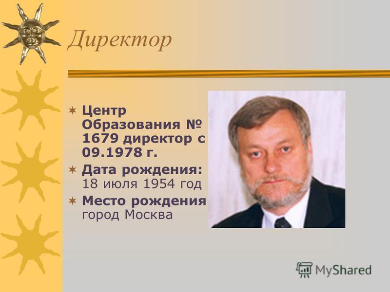 Директор Центр Образования 1679 директор с 09.1978 г. Дата рождения: 18 июля 1954 год Место рождения: город Москва