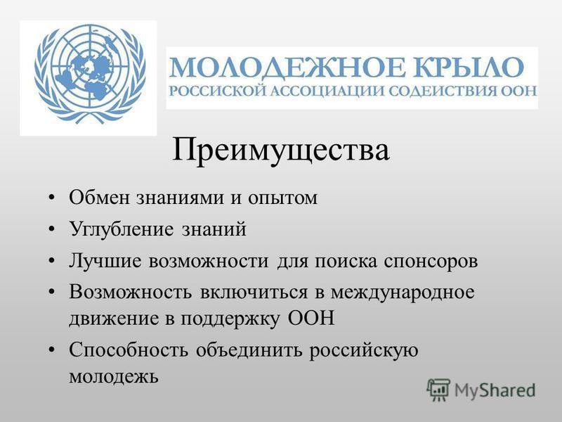 Преимущества Обмен знаниями и опытом Углубление знаний Лучшие возможности для поиска спонсоров Возможность включиться в международное движение в поддержку ООН Способность объединить российскую молодежь
