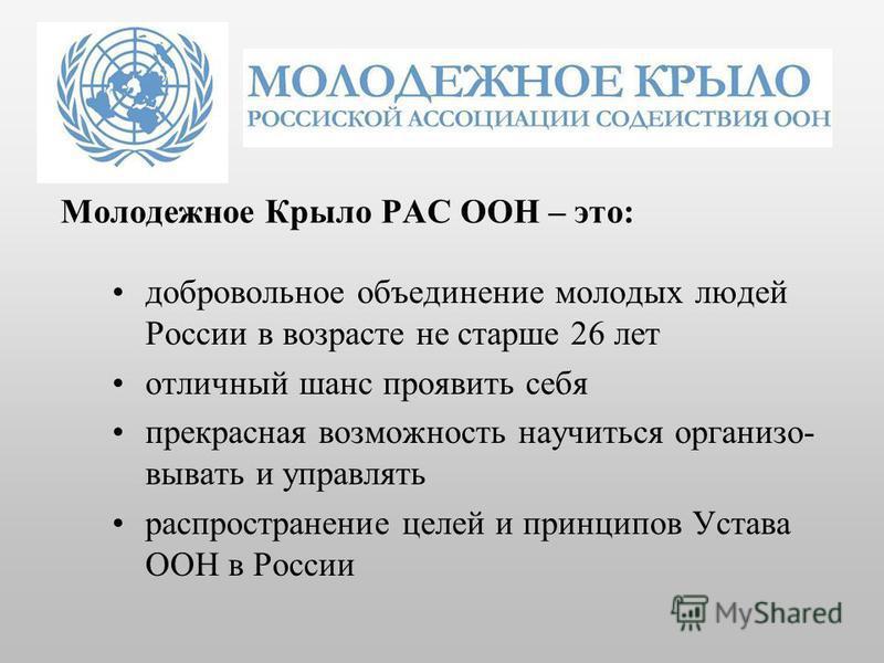 Молодежное Крыло РАС ООН – это: добровольное объединение молодых людей России в возрасте не старше 26 лет отличный шанс проявить себя прекрасная возможность научиться организовывать и управлять распространение целей и принципов Устава ООН в России