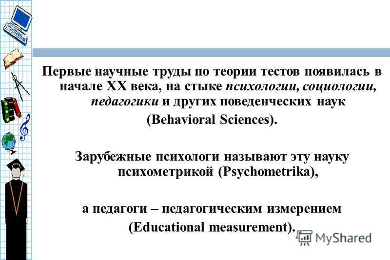 Первые научные труды по теории тестов появилась в начале ХХ века, на стыке психологии, социологии, педагогики и других поведенческих наук (Behavioral Sciences). Зарубежные психологи называют эту науку психометрикой (Psychometrika), а педагоги – педаг
