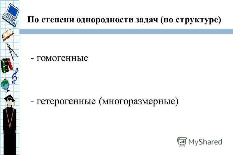 По степени однородности задач (по структуре) - гомогенные - гетерогенные (многоразмерные)