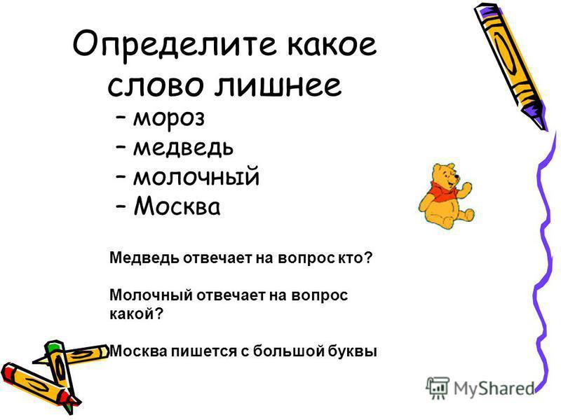 Определите какое слово лишнее –м–мороз –м–медведь –м–молочный –М–Москва Медведь отвечает на вопрос кто? Молочный отвечает на вопрос какой? Москва пишется с большой буквы
