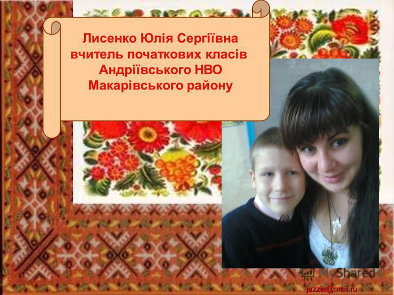 juzzia@mail.ru Лисенко Юлія Сергіївна вчитель початкових класів Андріївського НВО Макарівського району