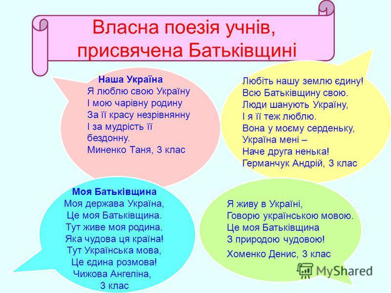 Власна поезія учнів, присвячена Батьківщині Наша Україна Я люблю свою Україну І мою чарівну родину За її красу незрівнянну І за мудрість її бездонну. Миненко Таня, 3 клас Любіть нашу землю єдину! Всю Батьківщину свою. Люди шанують Україну, І я її теж