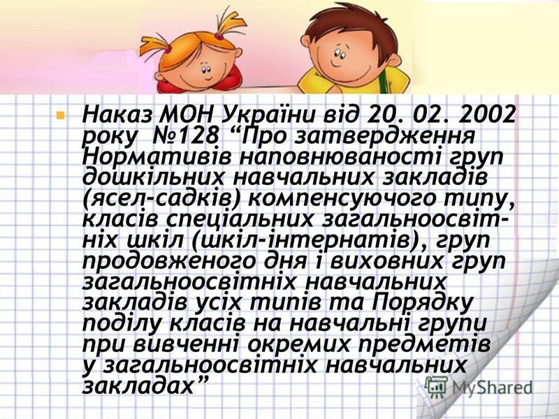 Наказ МОН України від 20. 02. 2002 року 128 Про затвердження Нормативів наповнюваності груп дошкільних навчальних закладів (ясел-садків) компенсуючого типу, класів спеціальних загальноосвіт- ніх шкіл (шкіл-інтернатів), груп продовженого дня і виховни