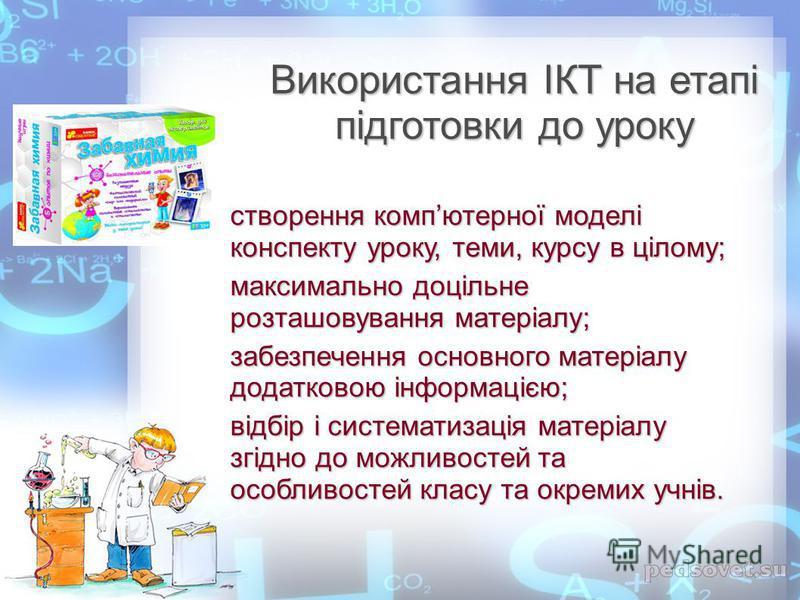 Використання ІКТ на етапі підготовки до уроку створення компютерної моделі конспекту уроку, теми, курсу в цілому; максимально доцільне розташовування матеріалу; забезпечення основного матеріалу додатковою інформацією; відбір і систематизація матеріал