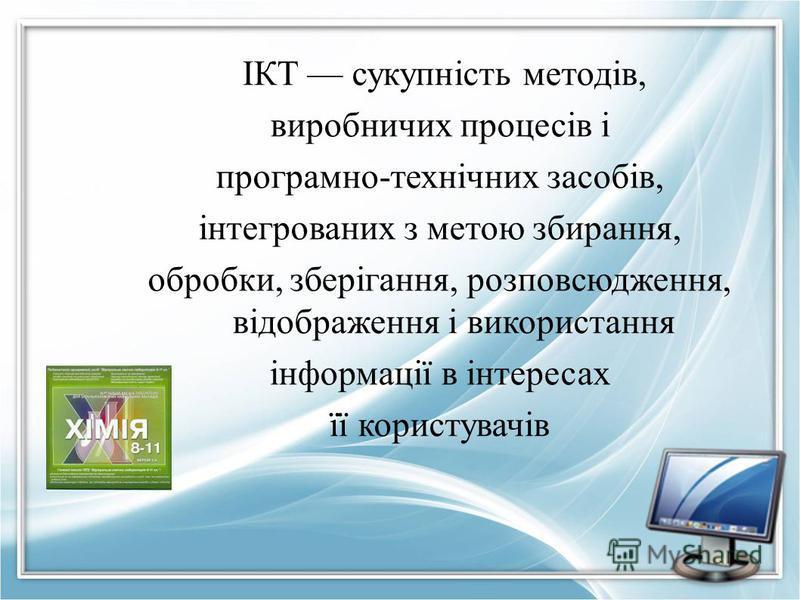 ІКТ сукупність методів, виробничих процесів і програмно-технічних засобів, інтегрованих з метою збирання, обробки, зберігання, розповсюдження, відображення і використання інформації в інтересах її користувачів
