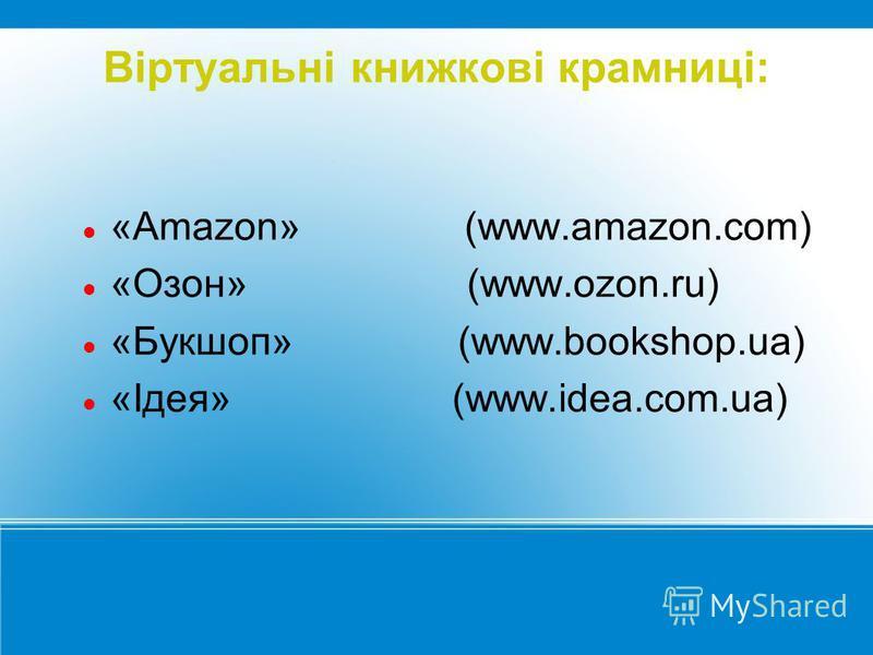 Віртуальні книжкові крамниці: «Amazon» (www.amazon.com) «Озон» (www.ozon.ru) «Букшоп» (www.bookshop.ua) «Ідея» (www.idea.com.ua)