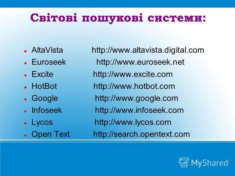 Світові пошукові системи: AltaVista http://www.altavista.digital.com Euroseek http://www.euroseek.net Excite http://www.excite.com HotBot http://www.hotbot.com Google http://www.google.com Infoseek http://www.infoseek.com Lycos http://www.lycos.com O