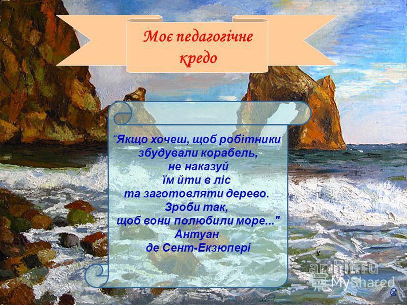 juzzia@mail.ru Якщо хочеш, щоб робітники збудували корабель, не наказуй їм йти в ліс та заготовляти дерево. Зроби так, щоб вони полюбили море... Антуан де Сент-Екзюпері Моє педагогічне кредо