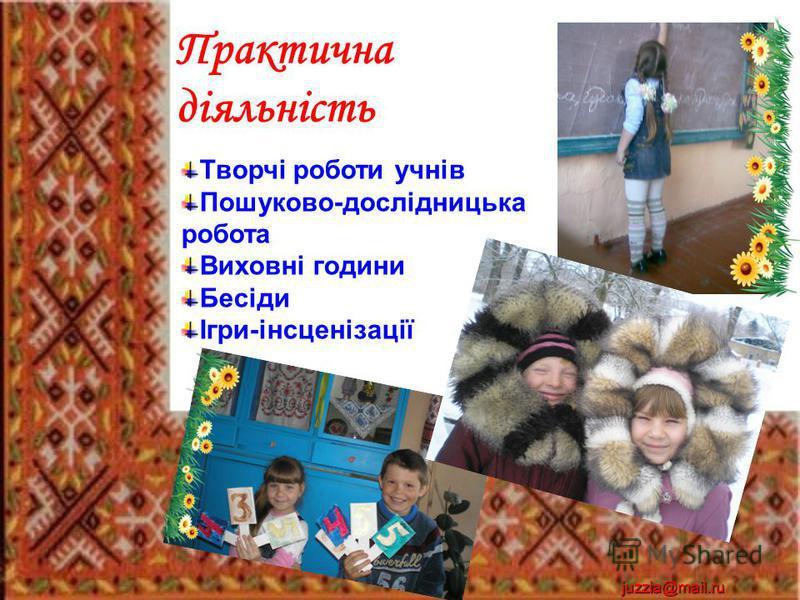 Практична діяльність Творчі роботи учнів Пошуково-дослідницька робота Виховні години Бесіди Ігри-інсценізації juzzia@mail.ru