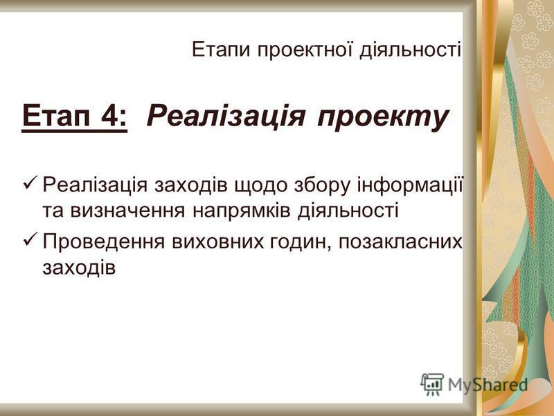 Етапи проектної діяльності Етап 4: Реалізація проекту Реалізація заходів щодо збору інформації та визначення напрямків діяльності Проведення виховних годин, позакласних заходів