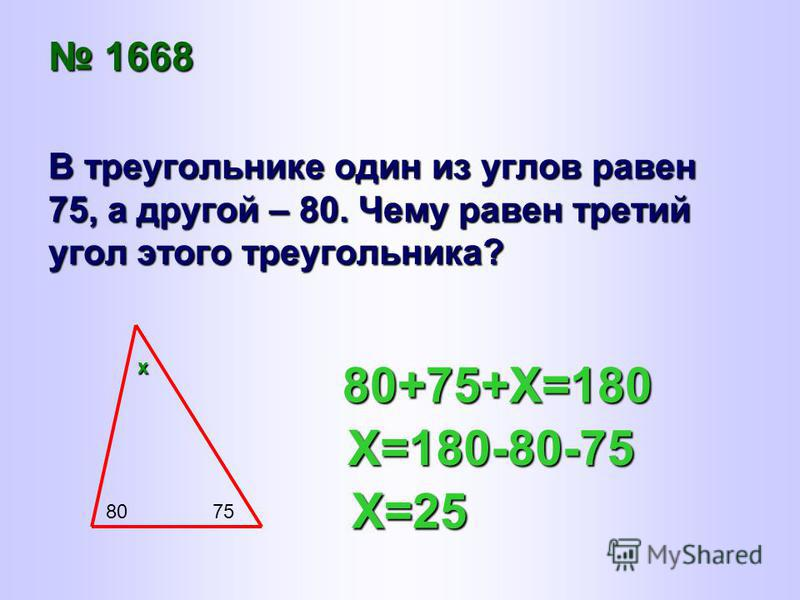 1668 1668 В треугольнике один из углов равен 75, а другой – 80. Чему равен третий угол этого треугольника? 8075 80+75+Х=180 Х=180-80-75 Х=25 х