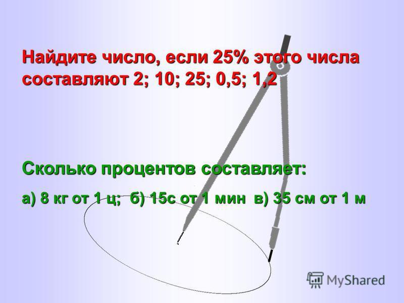 Найдите число, если 25% этого числа составляют 2; 10; 25; 0,5; 1,2 Сколько процентов составляет: а) 8 кг от 1 ц; б) 15 с от 1 мин в) 35 см от 1 м